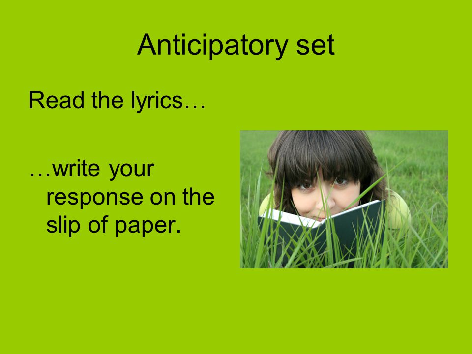 Anticipatory set Read the lyrics… …write your response on the slip of paper.