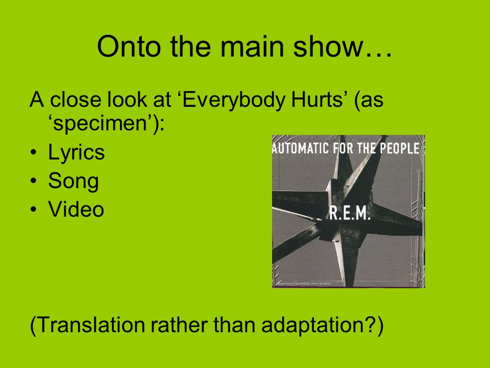 Onto the main show… A close look at 'Everybody Hurts' (as 'specimen'): Lyrics Song Video (Translation rather than adaptation )