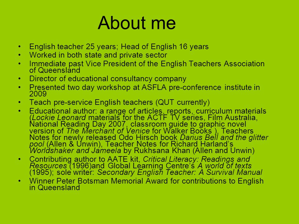 About me English teacher 25 years; Head of English 16 years Worked in both state and private sector Immediate past Vice President of the English Teachers Association of Queensland Director of educational consultancy company Presented two day workshop at ASFLA pre-conference institute in 2009 Teach pre-service English teachers (QUT currently) Educational author: a range of articles, reports, curriculum materials (Lockie Leonard materials for the ACTF TV series, Film Australia, National Reading Day 2007, classroom guide to graphic novel version of The Merchant of Venice for Walker Books ), Teachers Notes for newly released Odo Hirsch book Darius Bell and the glitter pool (Allen & Unwin), Teacher Notes for Richard Harland's Worldshaker and Jameela by Rukhsana Khan (Allen and Unwin) Contributing author to AATE kit, Critical Literacy: Readings and Resources (1996)and Global Learning Centre's A world of texts (1995); sole writer: Secondary English Teacher: A Survival Manual Winner Peter Botsman Memorial Award for contributions to English in Queensland