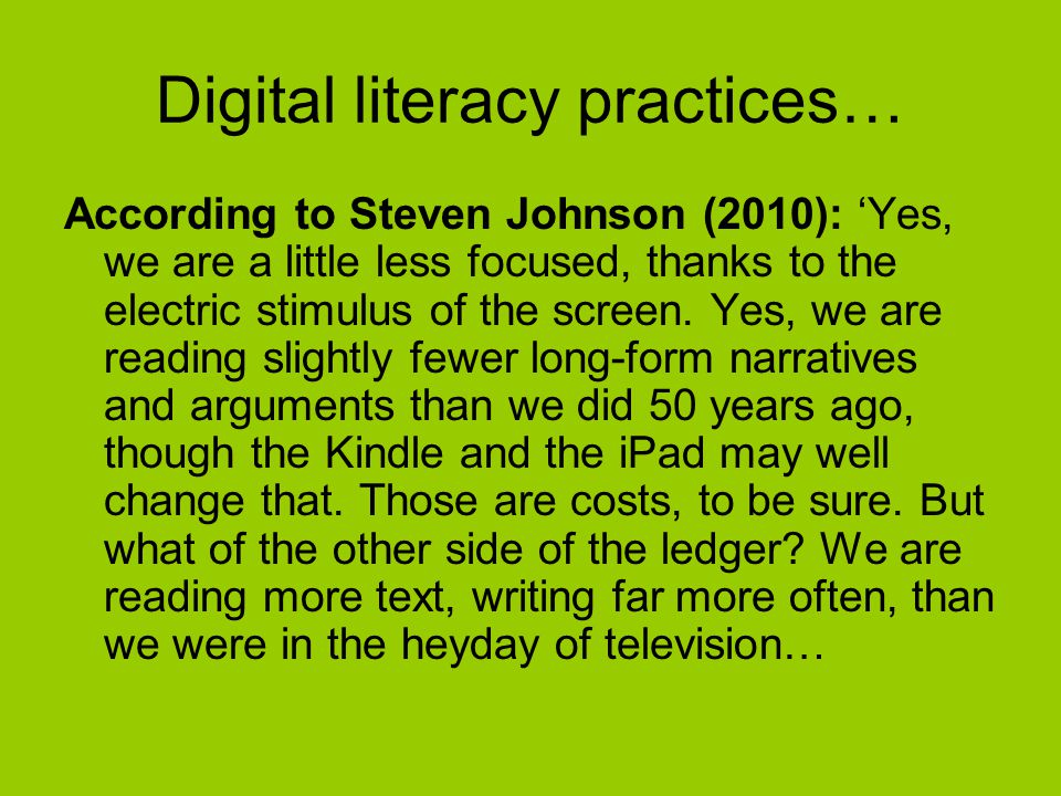 Digital literacy practices… According to Steven Johnson (2010): 'Yes, we are a little less focused, thanks to the electric stimulus of the screen.