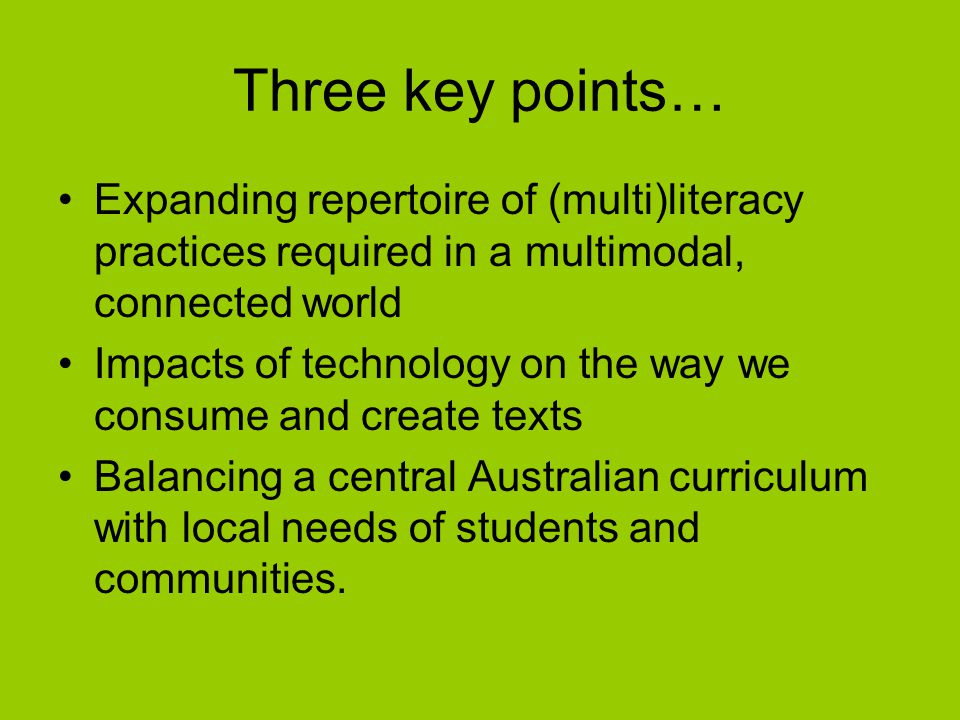 Three key points… Expanding repertoire of (multi)literacy practices required in a multimodal, connected world Impacts of technology on the way we consume and create texts Balancing a central Australian curriculum with local needs of students and communities.