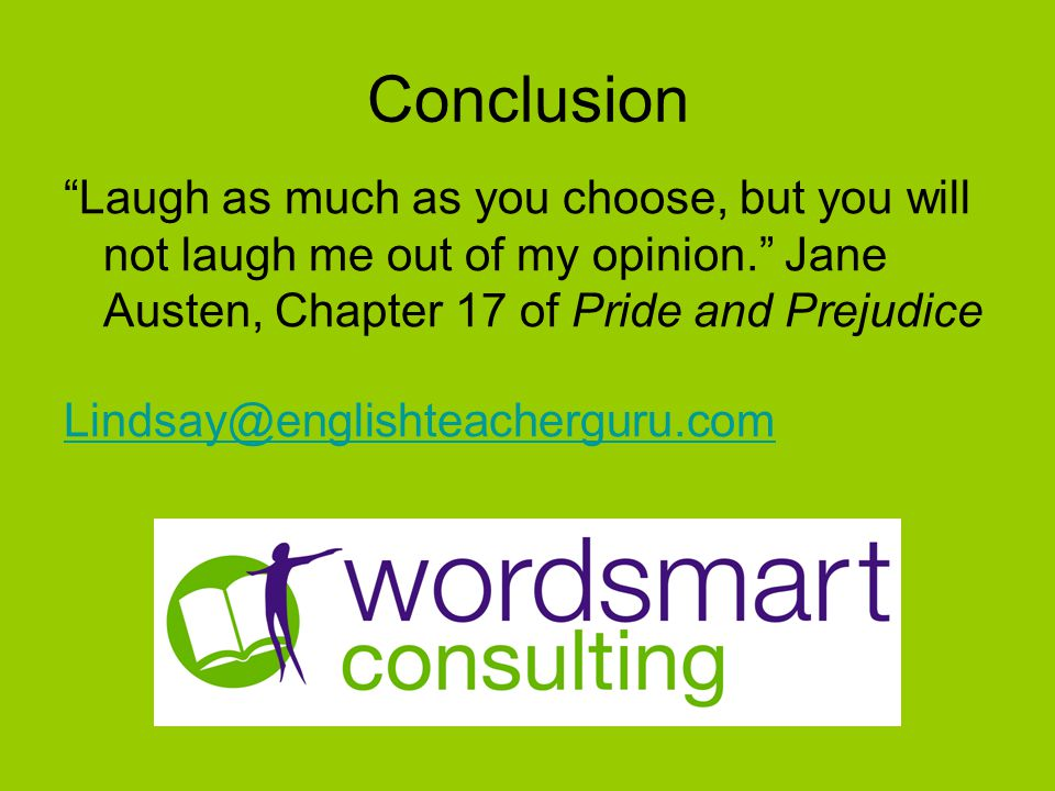 Conclusion Laugh as much as you choose, but you will not laugh me out of my opinion. Jane Austen, Chapter 17 of Pride and Prejudice Lindsay@englishteacherguru.com