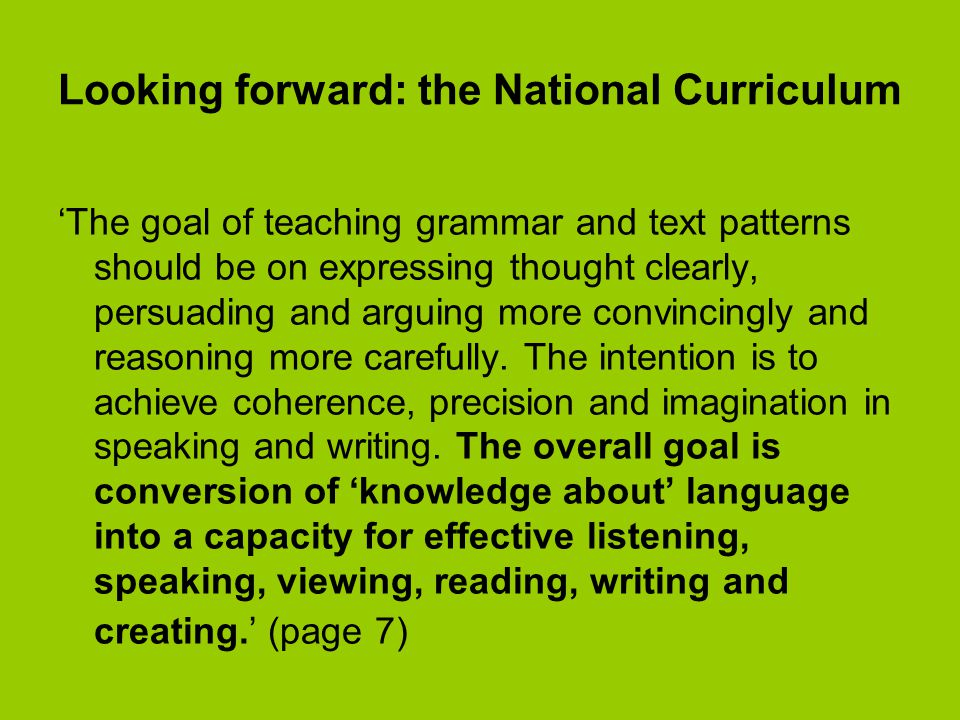 Looking forward: the National Curriculum 'The goal of teaching grammar and text patterns should be on expressing thought clearly, persuading and arguing more convincingly and reasoning more carefully.