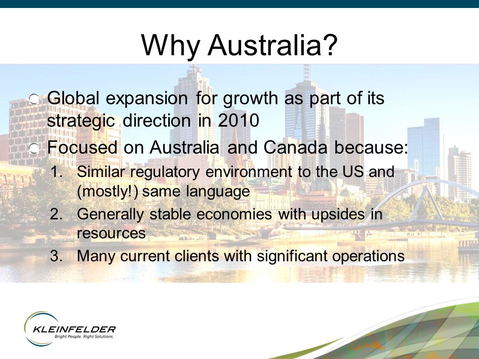 Why Australia? Global expansion for growth as part of its strategic direction in 2010 Focused on Australia and Canada because: 1.Similar regulatory en