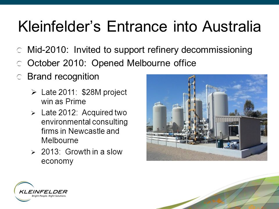 Kleinfelder's Entrance into Australia Mid-2010: Invited to support refinery decommissioning October 2010: Opened Melbourne office Brand recognition  Late 2011: $28M project win as Prime  Late 2012: Acquired two environmental consulting firms in Newcastle and Melbourne  2013: Growth in a slow economy