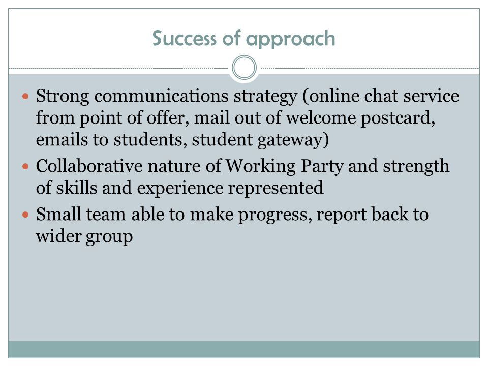 Success of approach Strong communications strategy (online chat service from point of offer, mail out of welcome postcard, emails to students, student gateway) Collaborative nature of Working Party and strength of skills and experience represented Small team able to make progress, report back to wider group