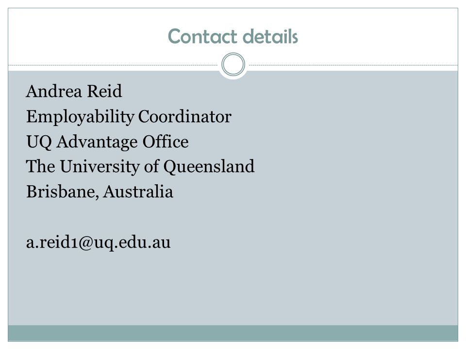 Contact details Andrea Reid Employability Coordinator UQ Advantage Office The University of Queensland Brisbane, Australia a.reid1@uq.edu.au