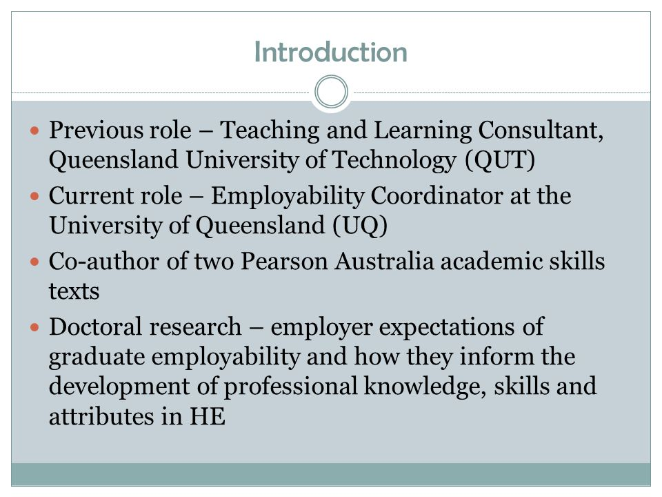 Introduction Previous role – Teaching and Learning Consultant, Queensland University of Technology (QUT) Current role – Employability Coordinator at the University of Queensland (UQ) Co-author of two Pearson Australia academic skills texts Doctoral research – employer expectations of graduate employability and how they inform the development of professional knowledge, skills and attributes in HE