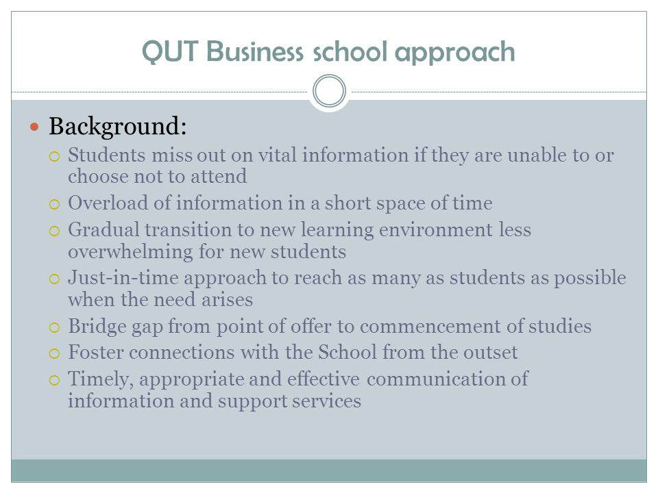 QUT Business school approach Background:  Students miss out on vital information if they are unable to or choose not to attend  Overload of information in a short space of time  Gradual transition to new learning environment less overwhelming for new students  Just-in-time approach to reach as many as students as possible when the need arises  Bridge gap from point of offer to commencement of studies  Foster connections with the School from the outset  Timely, appropriate and effective communication of information and support services