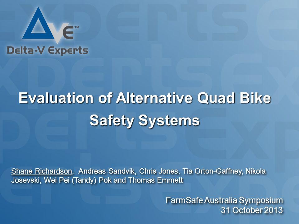 Evaluation of Alternative Quad Bike Safety Systems FarmSafe Australia Symposium 31 October 2013 Shane Richardson, Andreas Sandvik, Chris Jones, Tia Orton-Gaffney, Nikola Josevski, Wei Pei (Tandy) Pok and Thomas Emmett