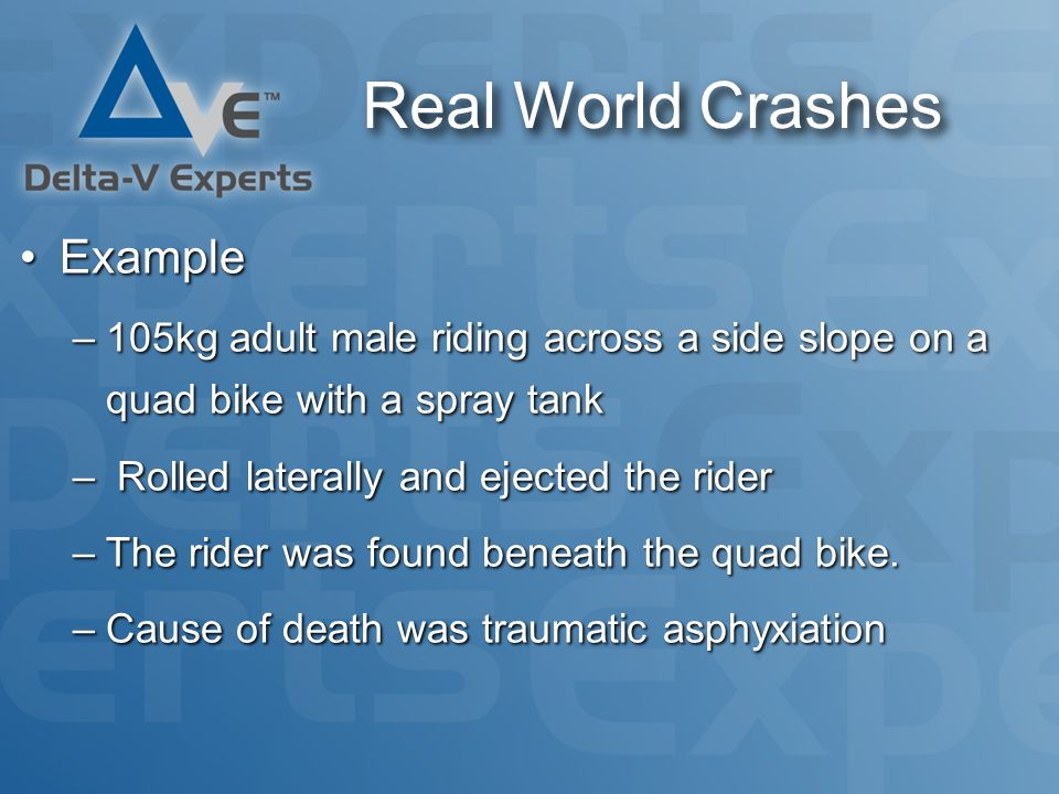 Real World Crashes ExampleExample –105kg adult male riding across a side slope on a quad bike with a spray tank – Rolled laterally and ejected the rider –The rider was found beneath the quad bike.