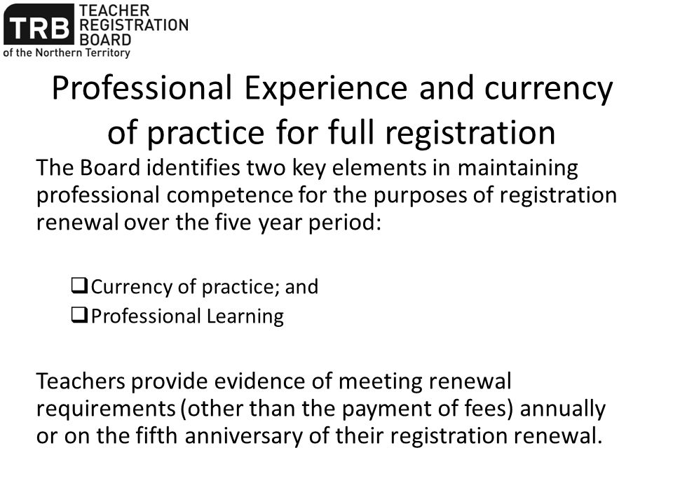 Professional Experience and currency of practice for full registration The Board identifies two key elements in maintaining professional competence fo