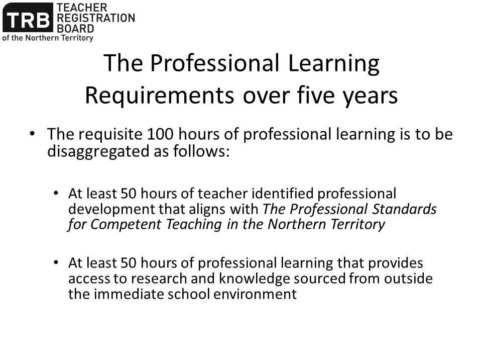 The Professional Learning Requirements over five years The requisite 100 hours of professional learning is to be disaggregated as follows: At least 50 hours of teacher identified professional development that aligns with The Professional Standards for Competent Teaching in the Northern Territory At least 50 hours of professional learning that provides access to research and knowledge sourced from outside the immediate school environment