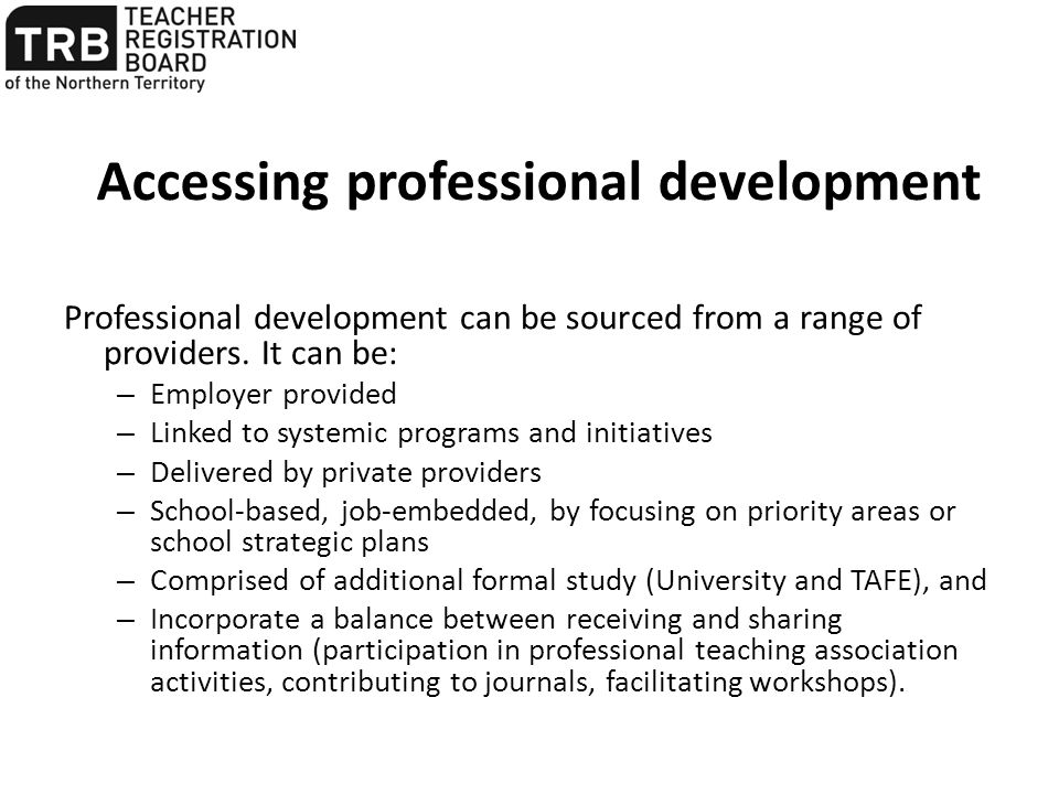 Accessing professional development Professional development can be sourced from a range of providers. It can be: – Employer provided – Linked to syste