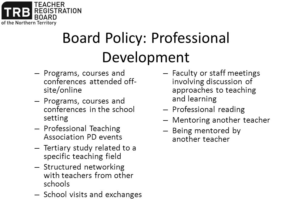 Board Policy: Professional Development – Programs, courses and conferences attended off- site/online – Programs, courses and conferences in the school setting – Professional Teaching Association PD events – Tertiary study related to a specific teaching field – Structured networking with teachers from other schools – School visits and exchanges – Faculty or staff meetings involving discussion of approaches to teaching and learning – Professional reading – Mentoring another teacher – Being mentored by another teacher