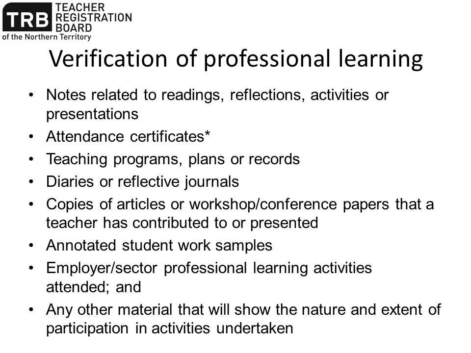 Verification of professional learning Notes related to readings, reflections, activities or presentations Attendance certificates* Teaching programs,