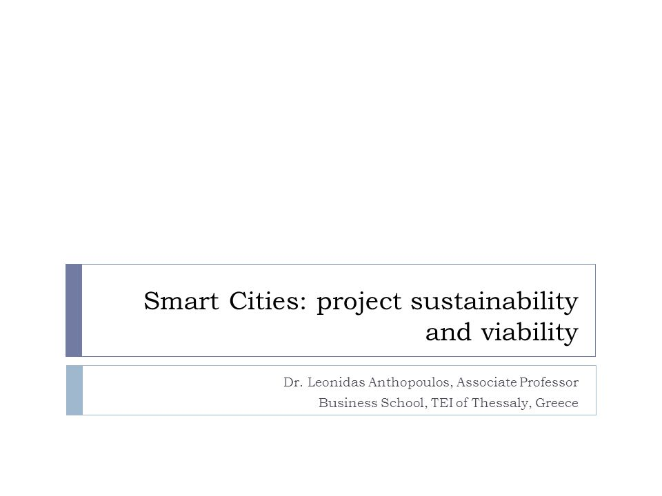 Smart Cities: project sustainability and viability Dr. Leonidas Anthopoulos, Associate Professor Business School, TEI of Thessaly, Greece