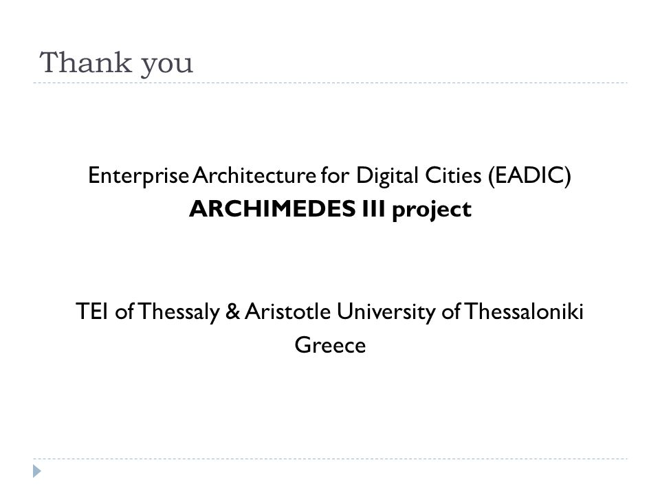 Thank you Enterprise Architecture for Digital Cities (EADIC) ARCHIMEDES III project TEI of Thessaly & Aristotle University of Thessaloniki Greece