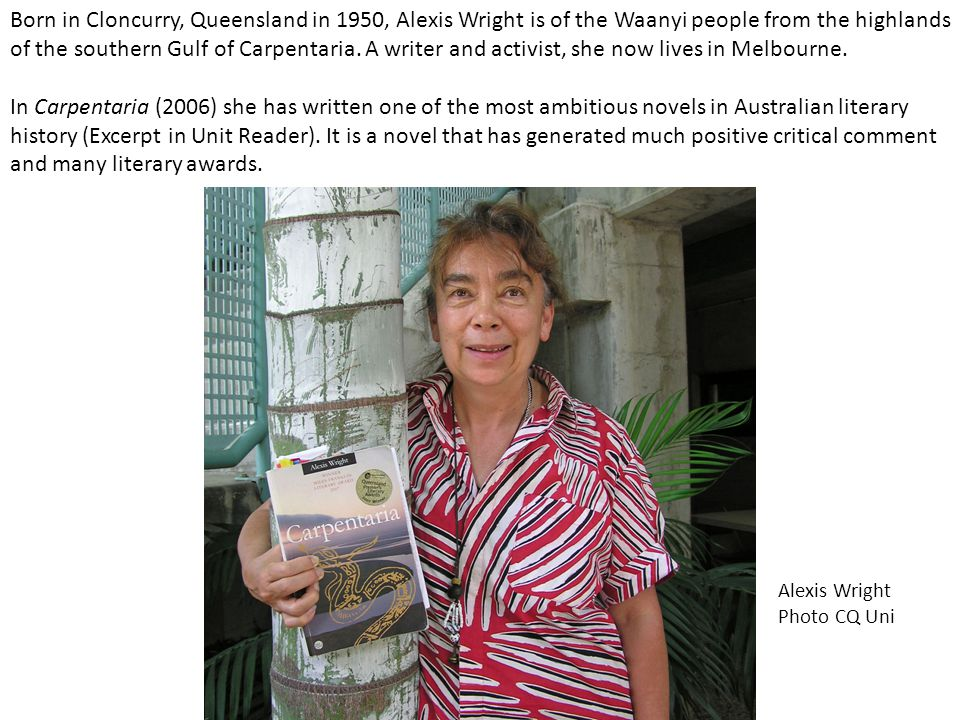 Born in Cloncurry, Queensland in 1950, Alexis Wright is of the Waanyi people from the highlands of the southern Gulf of Carpentaria. A writer and acti