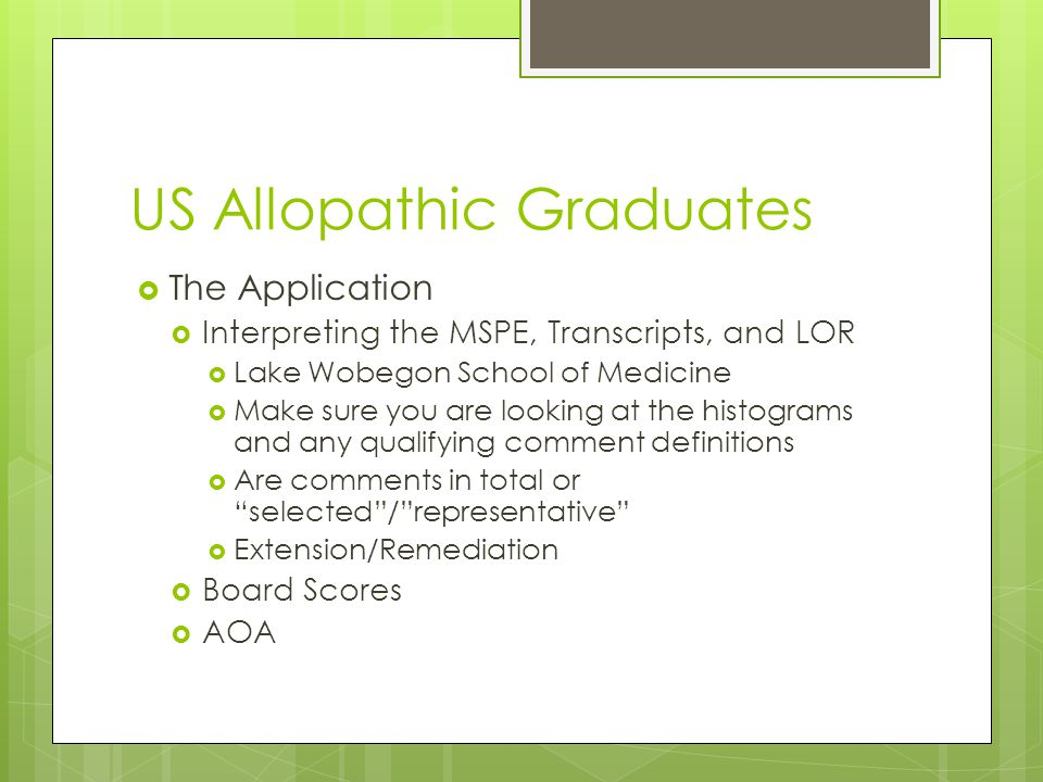 US Allopathic Graduates  The Application  Interpreting the MSPE, Transcripts, and LOR  Lake Wobegon School of Medicine  Make sure you are looking at the histograms and any qualifying comment definitions  Are comments in total or selected / representative  Extension/Remediation  Board Scores  AOA