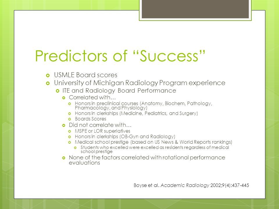 Predictors of Success  USMLE Board scores  University of Michigan Radiology Program experience  ITE and Radiology Board Performance  Correlated with…  Honors in preclinical courses (Anatomy, Biochem, Pathology, Pharmacology, and Physiology)  Honors in clerkships (Medicine, Pediatrics, and Surgery)  Boards Scores  Did not correlate with…  MSPE or LOR superlatives  Honors in clerkships (OB-Gyn and Radiology)  Medical school prestige (based on US News & World Reports rankings)  Students who excelled were excelled as residents regardless of medical school prestige  None of the factors correlated with rotational performance evaluations Boyse et al.