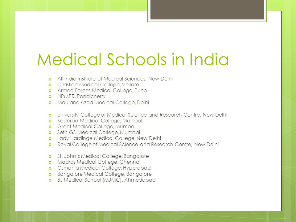 Medical Schools in India  All India Institute of Medical Sciences, New Delhi  Christian Medical College, Vellore  Armed Forces Medical College, Pune  JIPMER, Pondicherry  Maulana Azad Medical College, Delhi  University College of Medical Science and Research Centre, New Delhi  Kasturba Medical College, Manipal  Grant Medical College, Mumbai  Seth GS Medical College, Mumbai  Lady Hardinge Medical College, New Delhi  Royal College of Medical Science and Research Centre, New Delhi  St.