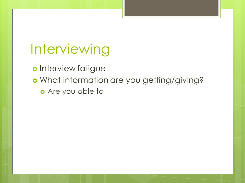 Interviewing  Interview fatigue  What information are you getting/giving  Are you able to