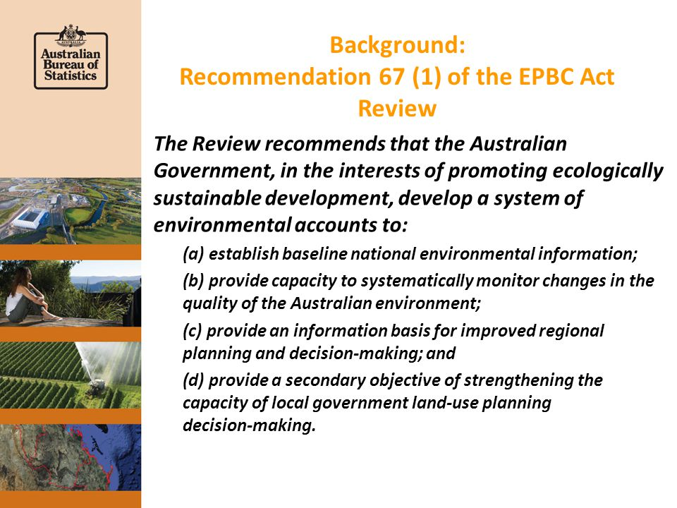 Background: Recommendation 67 (1) of the EPBC Act Review The Review recommends that the Australian Government, in the interests of promoting ecologically sustainable development, develop a system of environmental accounts to: (a) establish baseline national environmental information; (b) provide capacity to systematically monitor changes in the quality of the Australian environment; (c) provide an information basis for improved regional planning and decision ‑ making; and (d) provide a secondary objective of strengthening the capacity of local government land ‑ use planning decision ‑ making.