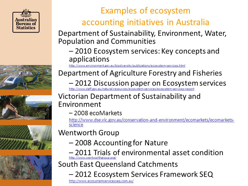 ABS land and ecosystem accounting Australia Land accounts provide the starting point for ecosystem accounting at the ABS Land cover and land use are two key characteristics to consider is ecosystem accounting To these ABS is developing with partners experimental accounts for – Biodiversity – Carbon – Ecosystem condition
