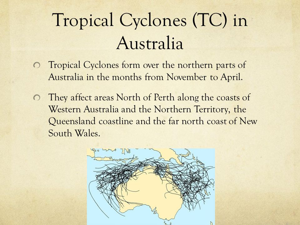 Tropical Cyclones (TC) in Australia Tropical Cyclones form over the northern parts of Australia in the months from November to April. They affect area