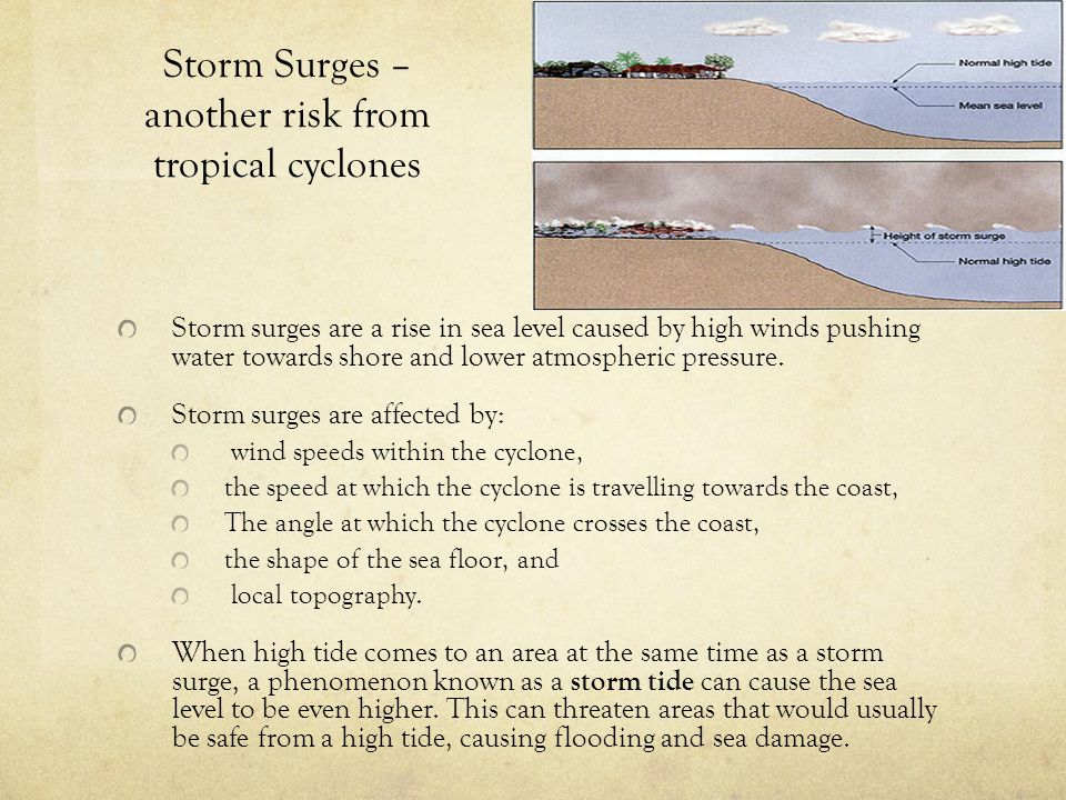 Storm Surges – another risk from tropical cyclones Storm surges are a rise in sea level caused by high winds pushing water towards shore and lower atm