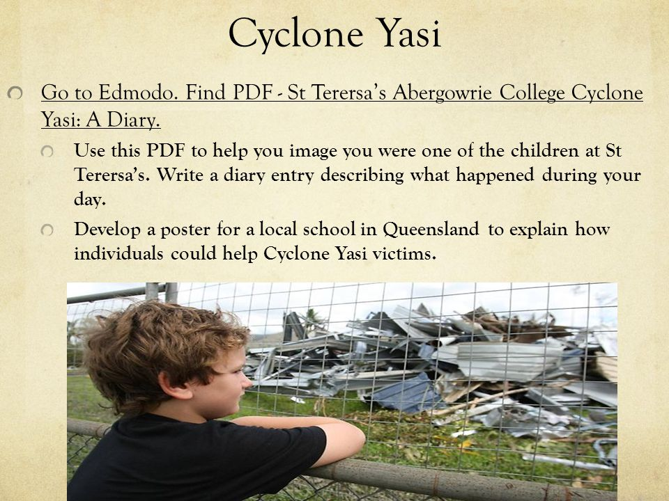 Cyclone Yasi Go to Edmodo. Find PDF - St Terersa's Abergowrie College Cyclone Yasi: A Diary. Use this PDF to help you image you were one of the childr