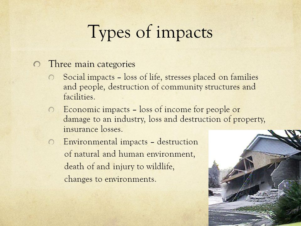 Types of impacts Three main categories Social impacts – loss of life, stresses placed on families and people, destruction of community structures and