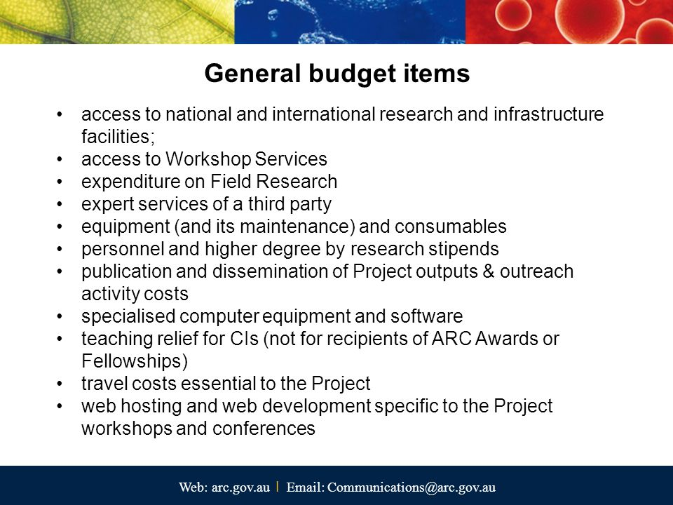 Web: arc.gov.au I Email: Communications@arc.gov.au General budget items access to national and international research and infrastructure facilities; access to Workshop Services expenditure on Field Research expert services of a third party equipment (and its maintenance) and consumables personnel and higher degree by research stipends publication and dissemination of Project outputs & outreach activity costs specialised computer equipment and software teaching relief for CIs (not for recipients of ARC Awards or Fellowships) travel costs essential to the Project web hosting and web development specific to the Project workshops and conferences