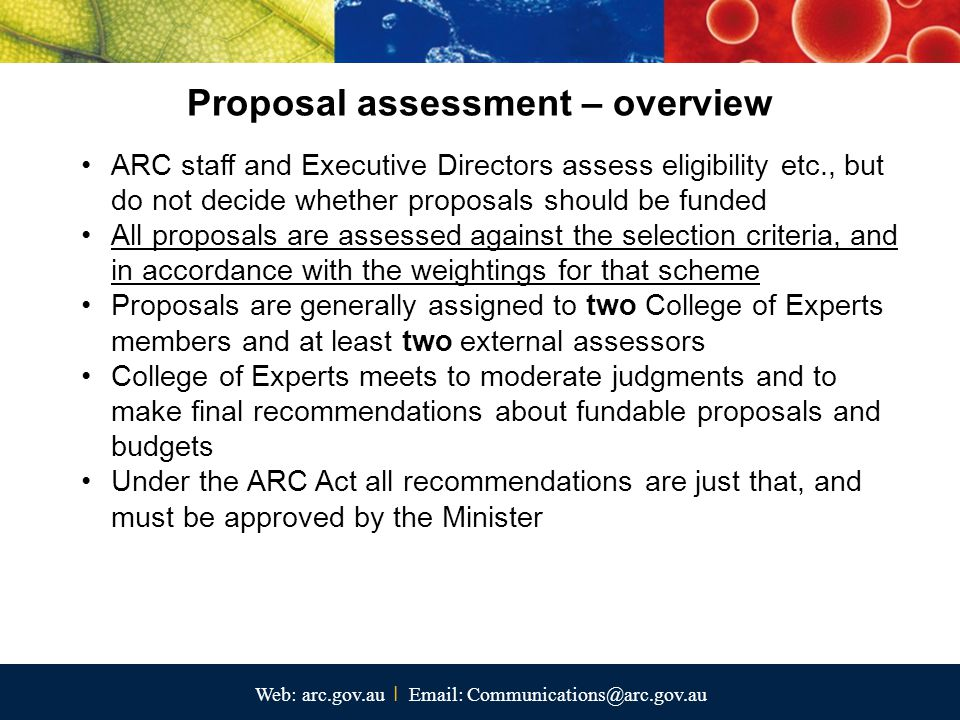 Web: arc.gov.au I Email: Communications@arc.gov.au Proposal assessment – overview ARC staff and Executive Directors assess eligibility etc., but do not decide whether proposals should be funded All proposals are assessed against the selection criteria, and in accordance with the weightings for that scheme Proposals are generally assigned to two College of Experts members and at least two external assessors College of Experts meets to moderate judgments and to make final recommendations about fundable proposals and budgets Under the ARC Act all recommendations are just that, and must be approved by the Minister