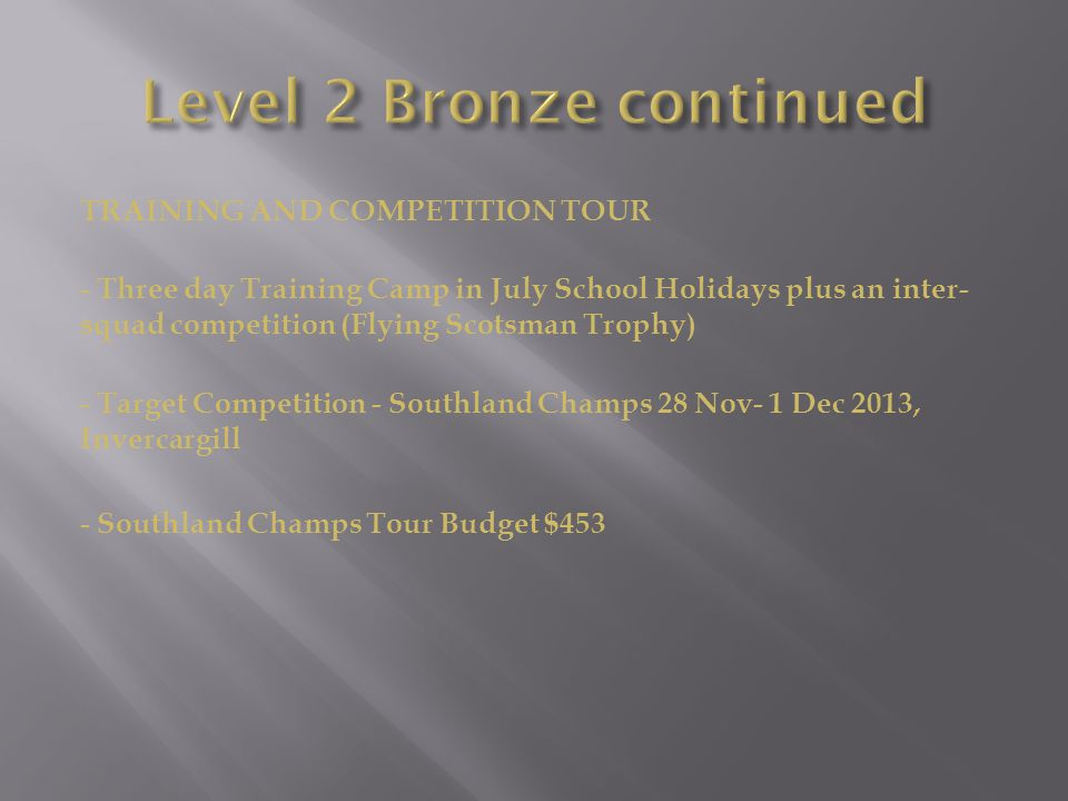 TRAINING AND COMPETITION TOUR - Three day Training Camp in July School Holidays plus an inter- squad competition (Flying Scotsman Trophy) - Target Competition - Southland Champs 28 Nov- 1 Dec 2013, Invercargill - Southland Champs Tour Budget $453