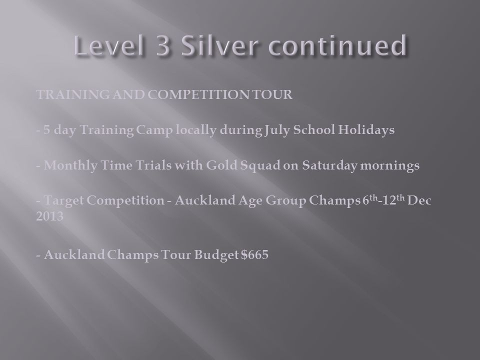 TRAINING AND COMPETITION TOUR - 5 day Training Camp locally during July School Holidays - Monthly Time Trials with Gold Squad on Saturday mornings - Target Competition - Auckland Age Group Champs 6 th -12 th Dec 2013 - Auckland Champs Tour Budget $665