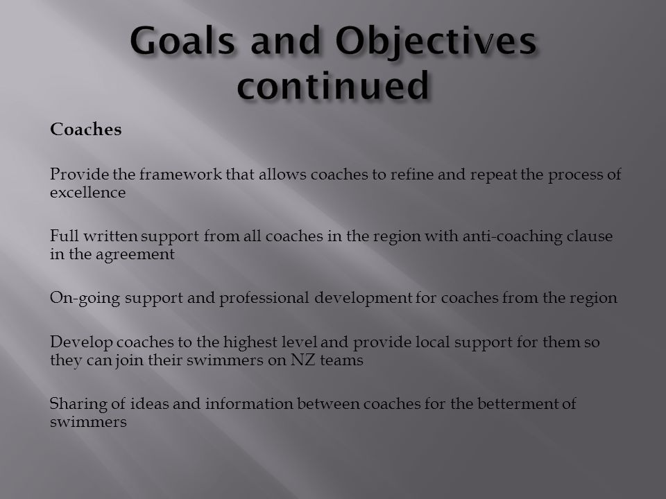 Coaches Provide the framework that allows coaches to refine and repeat the process of excellence Full written support from all coaches in the region with anti-coaching clause in the agreement On-going support and professional development for coaches from the region Develop coaches to the highest level and provide local support for them so they can join their swimmers on NZ teams Sharing of ideas and information between coaches for the betterment of swimmers