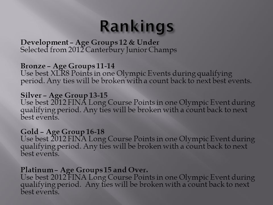 Development – Age Groups 12 & Under Selected from 2012 Canterbury Junior Champs Bronze – Age Groups 11-14 Use best XLR8 Points in one Olympic Events during qualifying period.