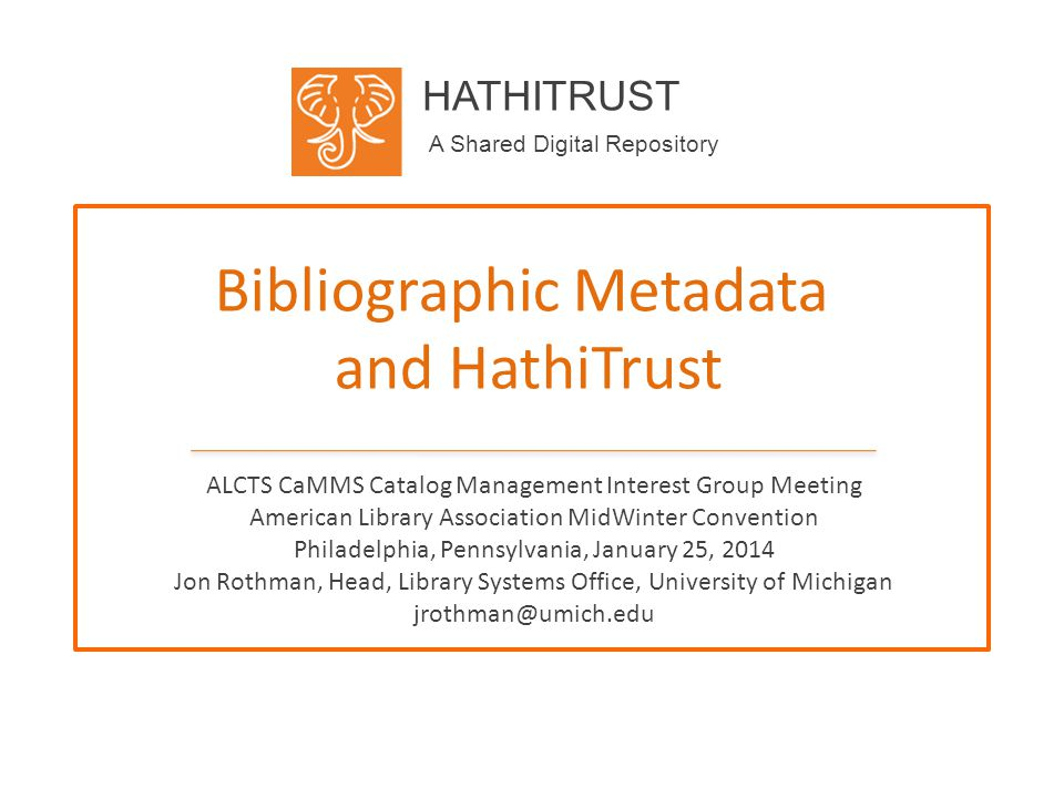 HATHITRUST A Shared Digital Repository Bibliographic Metadata and HathiTrust ALCTS CaMMS Catalog Management Interest Group Meeting American Library Association MidWinter Convention Philadelphia, Pennsylvania, January 25, 2014 Jon Rothman, Head, Library Systems Office, University of Michigan jrothman@umich.edu