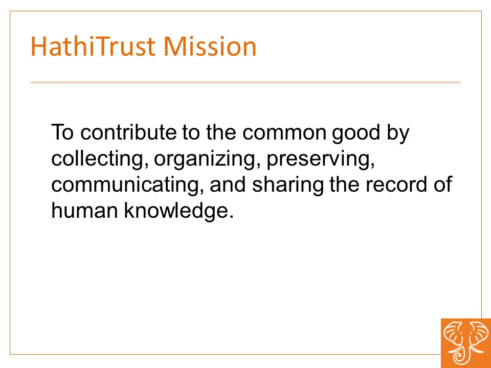 HathiTrust Mission To contribute to the common good by collecting, organizing, preserving, communicating, and sharing the record of human knowledge.