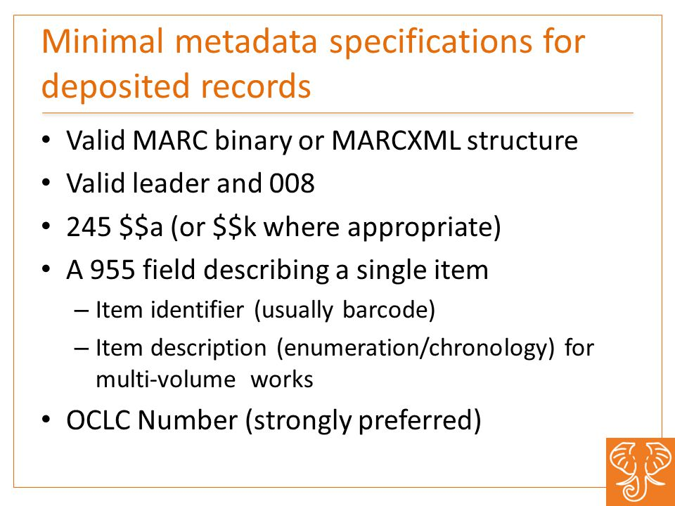 Minimal metadata specifications for deposited records Valid MARC binary or MARCXML structure Valid leader and 008 245 $$a (or $$k where appropriate) A 955 field describing a single item – Item identifier (usually barcode) – Item description (enumeration/chronology) for multi-volume works OCLC Number (strongly preferred)