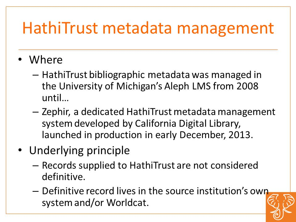 HathiTrust metadata management Where – HathiTrust bibliographic metadata was managed in the University of Michigan's Aleph LMS from 2008 until… – Zephir, a dedicated HathiTrust metadata management system developed by California Digital Library, launched in production in early December, 2013.