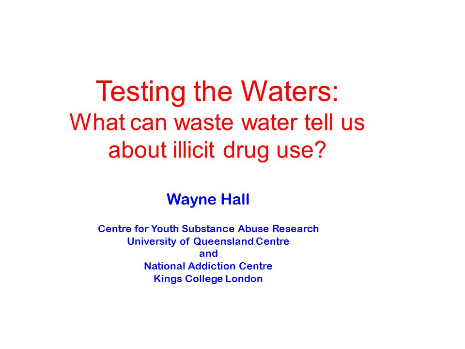 Wayne Hall Centre for Youth Substance Abuse Research University of Queensland Centre and National Addiction Centre Kings College London Testing the Waters: What can waste water tell us about illicit drug use