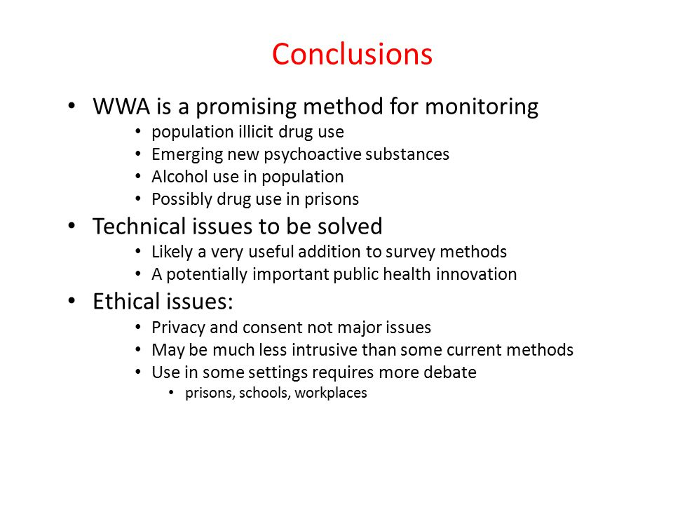 Conclusions WWA is a promising method for monitoring population illicit drug use Emerging new psychoactive substances Alcohol use in population Possibly drug use in prisons Technical issues to be solved Likely a very useful addition to survey methods A potentially important public health innovation Ethical issues: Privacy and consent not major issues May be much less intrusive than some current methods Use in some settings requires more debate prisons, schools, workplaces