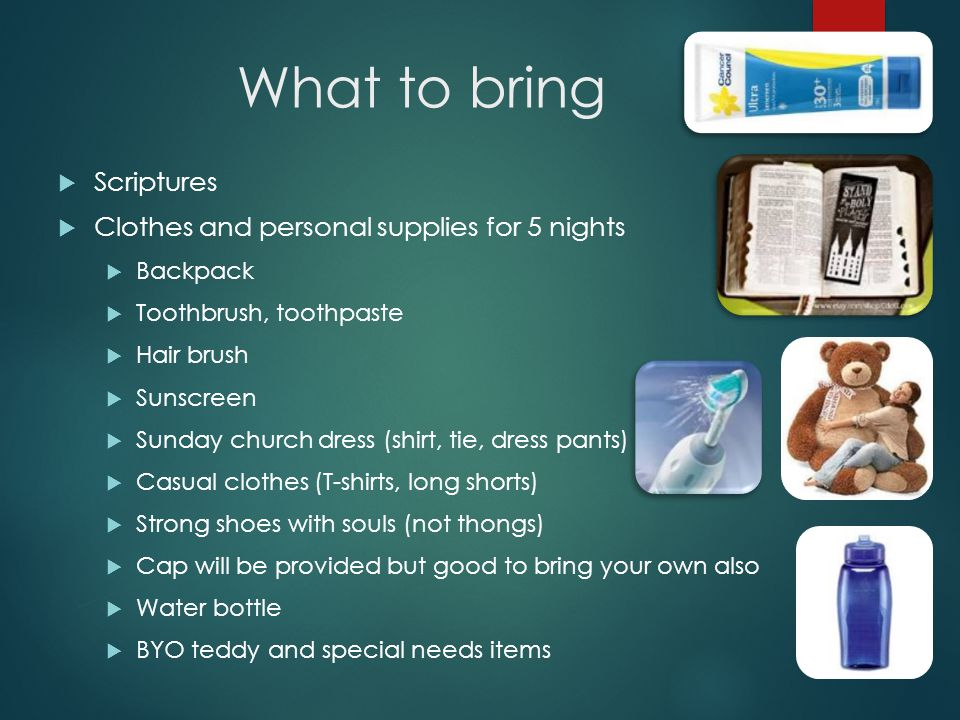 What to bring  Scriptures  Clothes and personal supplies for 5 nights  Backpack  Toothbrush, toothpaste  Hair brush  Sunscreen  Sunday church dress (shirt, tie, dress pants)  Casual clothes (T-shirts, long shorts)  Strong shoes with souls (not thongs)  Cap will be provided but good to bring your own also  Water bottle  BYO teddy and special needs items