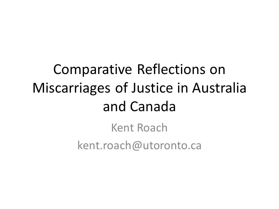 Comparative Reflections on Miscarriages of Justice in Australia and Canada Kent Roach kent.roach@utoronto.ca