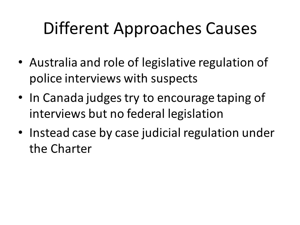 Different Approaches Causes Australia and role of legislative regulation of police interviews with suspects In Canada judges try to encourage taping of interviews but no federal legislation Instead case by case judicial regulation under the Charter