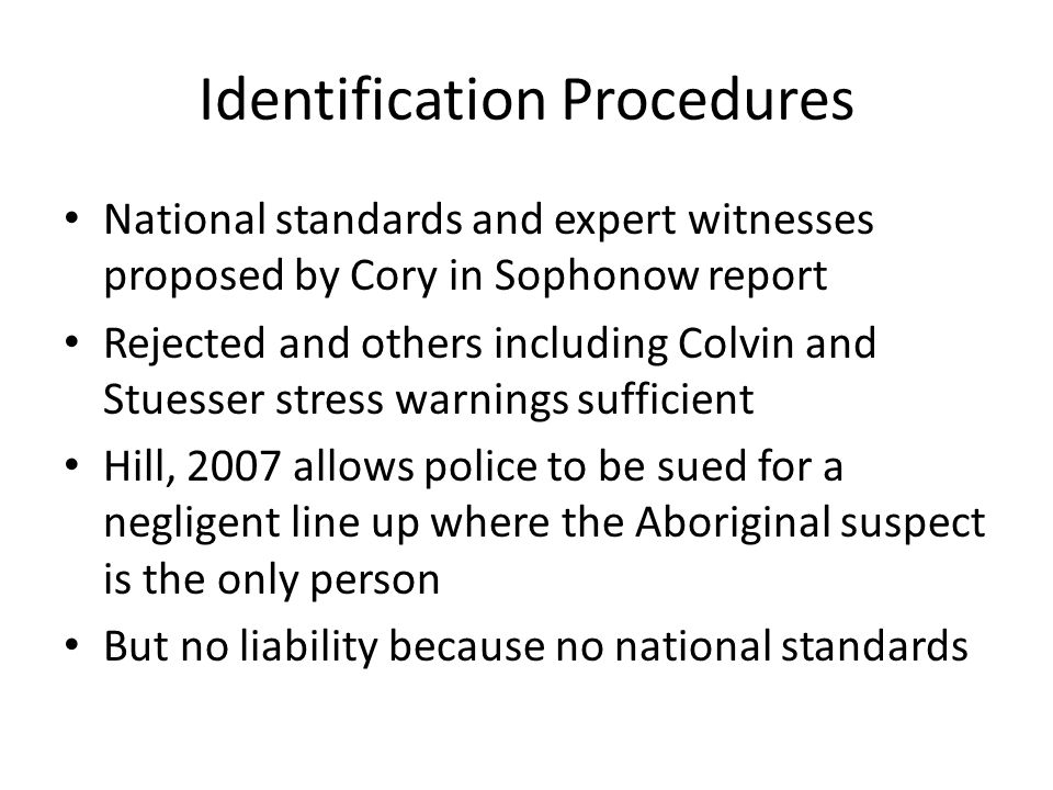 Identification Procedures National standards and expert witnesses proposed by Cory in Sophonow report Rejected and others including Colvin and Stuesser stress warnings sufficient Hill, 2007 allows police to be sued for a negligent line up where the Aboriginal suspect is the only person But no liability because no national standards