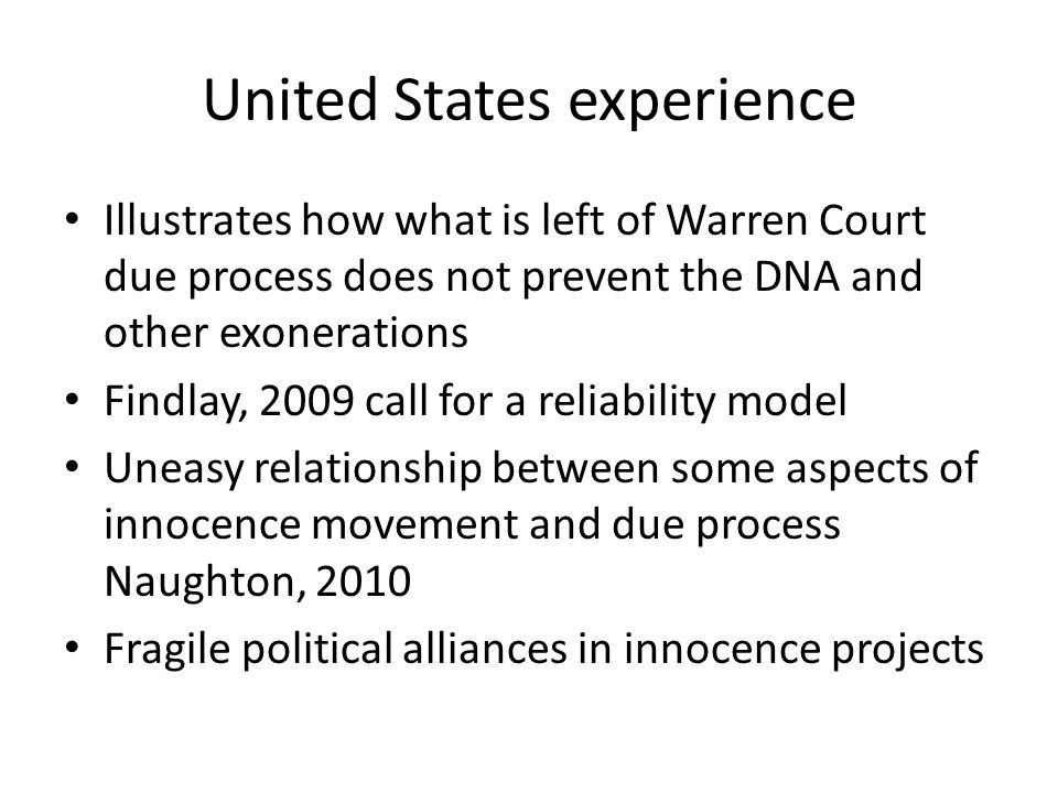 United States experience Illustrates how what is left of Warren Court due process does not prevent the DNA and other exonerations Findlay, 2009 call for a reliability model Uneasy relationship between some aspects of innocence movement and due process Naughton, 2010 Fragile political alliances in innocence projects
